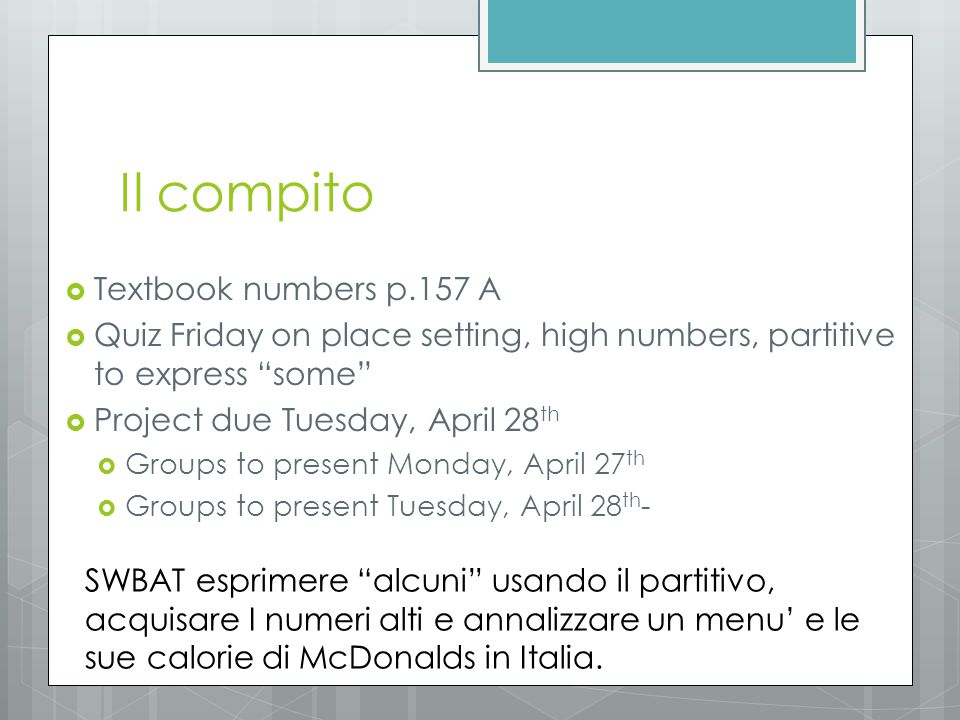 "Il compito  Textbook numbers p.157 A  Quiz Friday on place setting, high numbers, partitive to express ""some""  Project due Tuesday, April 28 th  G"
