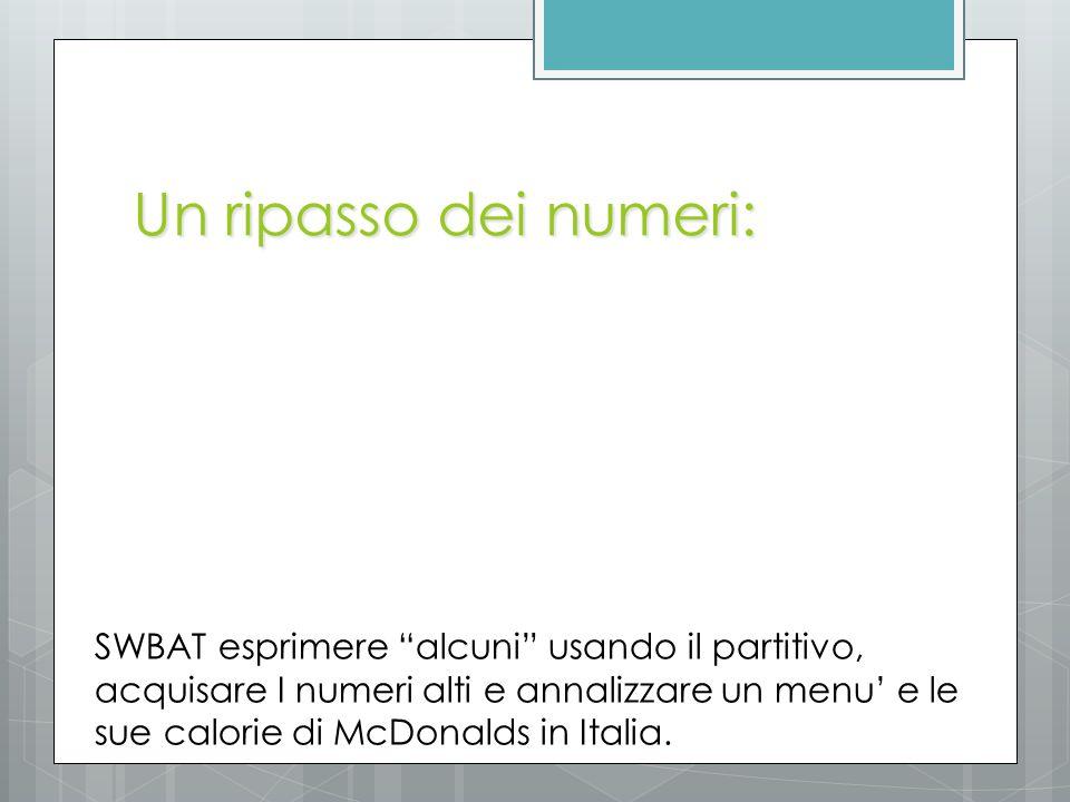 I numeri… venti trenta quaranta cinquanta sessanta settanta ottanta novanta cento cinquecento ventuno trentadue quarantatre cinquantaquattro sessantacinque settantasei ottantasette novantotto centonove cinquecentodieci 20- 30- 40- 50- 60- 70- 80- 90- 100- 500- 21- 32- 43- 54- 65- 76- 87- 98- 109- 510- SWBAT esprimere alcuni usando il partitivo, acquisare I numeri alti e annalizzare un menu' e le sue calorie di McDonalds in Italia.