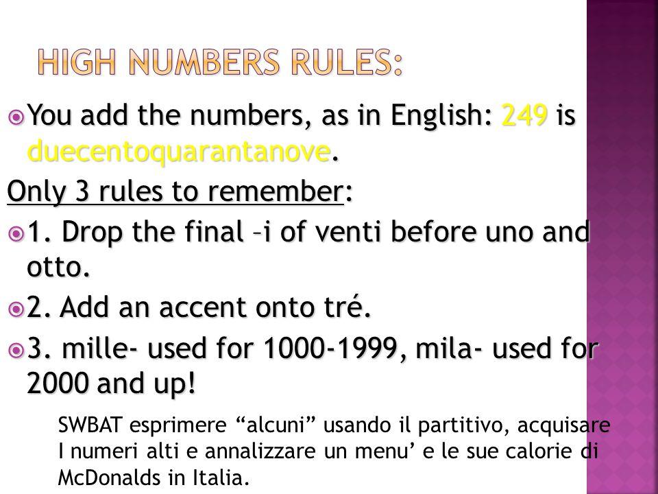 2000=duemila 2011=duemilaundici 10,000=diecimila 100,000=centomila 1,000,000=un milione 1,000,000,000= un miliardo SWBAT esprimere alcuni usando il partitivo, acquisare I numeri alti e annalizzare un menu' e le sue calorie di McDonalds in Italia.