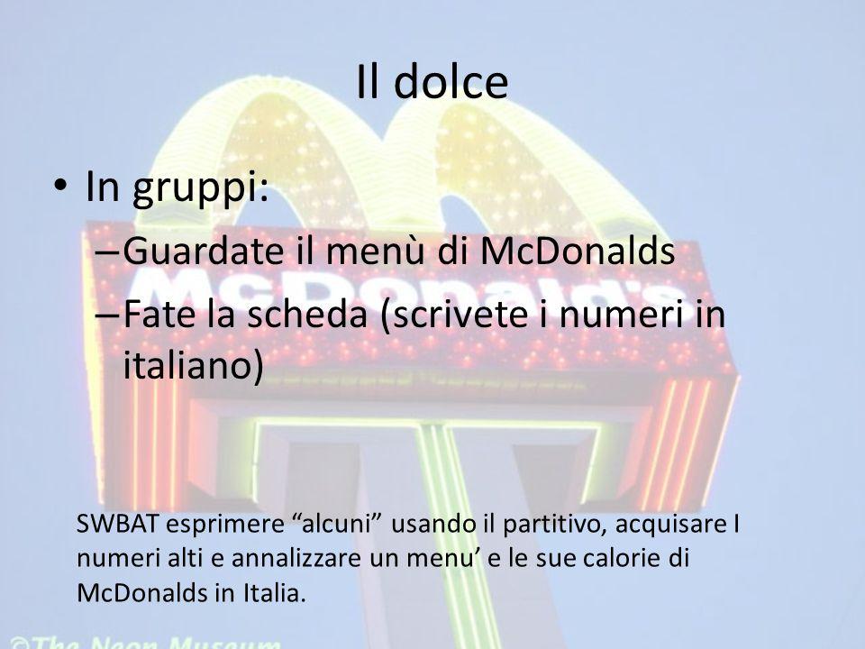 """Il dolce In gruppi: – Guardate il menù di McDonalds – Fate la scheda (scrivete i numeri in italiano) SWBAT esprimere """"alcuni"""" usando il partitivo, acq"""