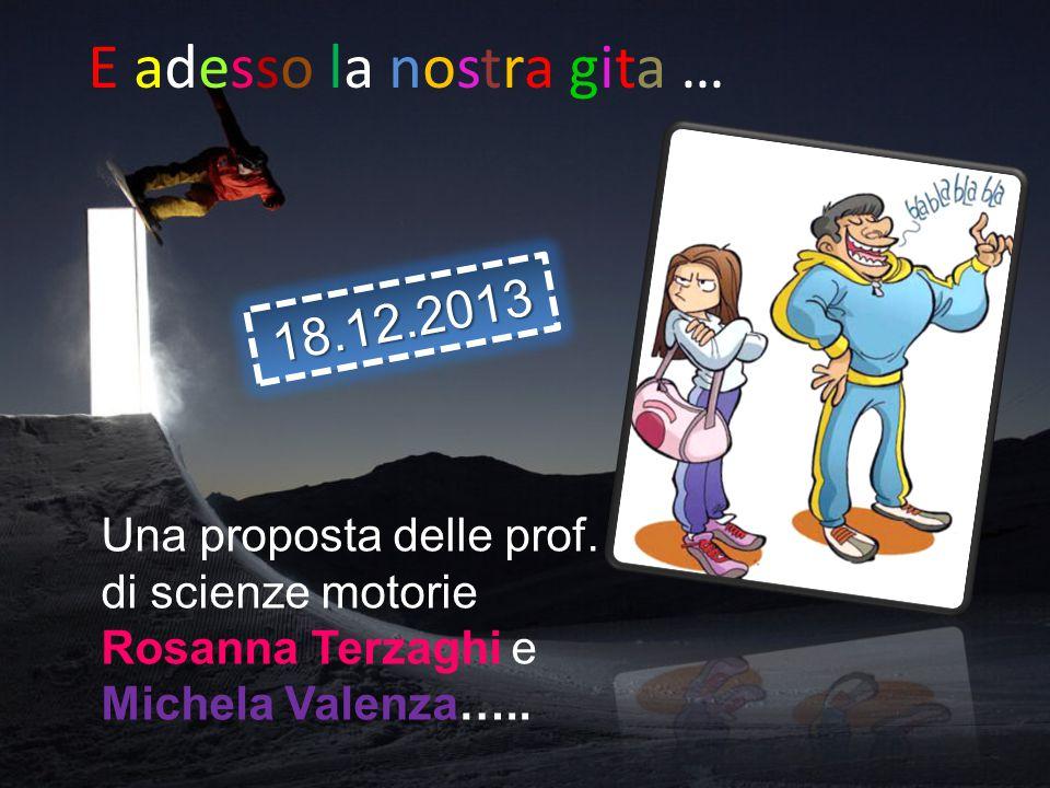 Una proposta delle prof. di scienze motorie Rosanna Terzaghi e Michela Valenza….. E adesso la nostra gita … 18.12.2013
