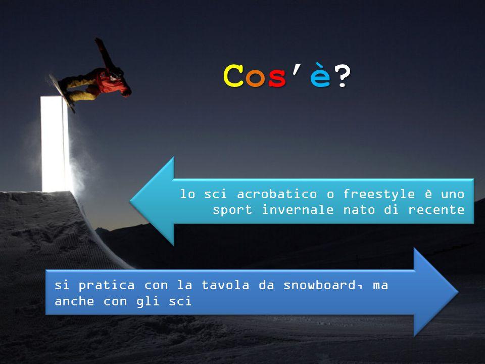 Cos'è?Cos'è?Cos'è?Cos'è? lo sci acrobatico o freestyle è uno sport invernale nato di recente si pratica con la tavola da snowboard, ma anche con gli s