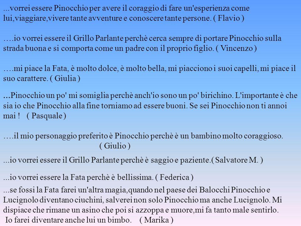 ...vorrei essere Pinocchio per avere il coraggio di fare un'esperienza come lui,viaggiare,vivere tante avventure e conoscere tante persone. ( Flavio )