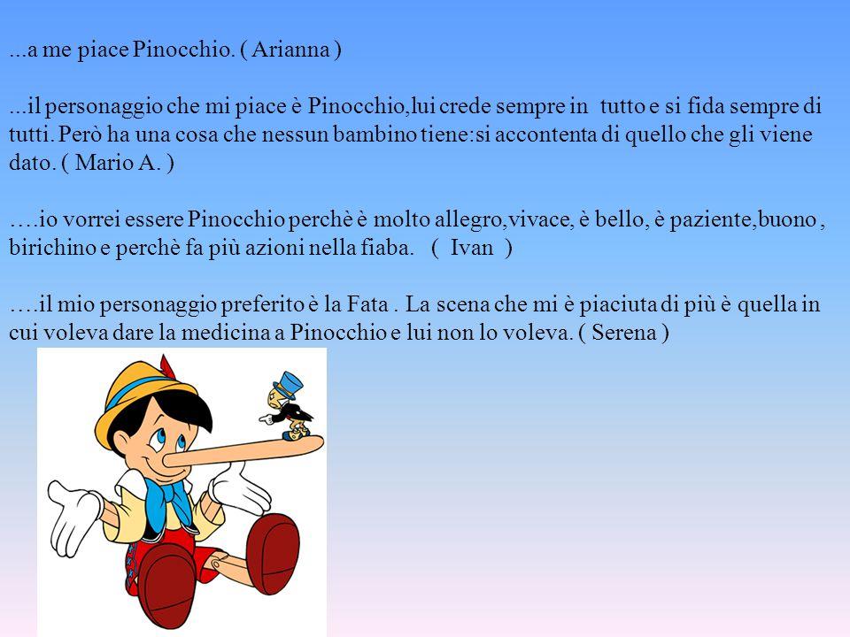 ...a me piace Pinocchio. ( Arianna )...il personaggio che mi piace è Pinocchio,lui crede sempre in tutto e si fida sempre di tutti. Però ha una cosa c