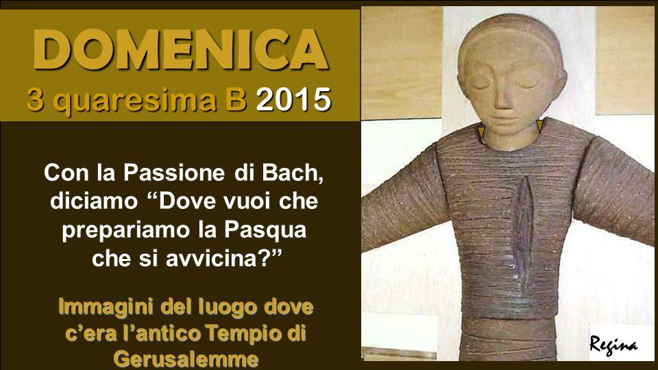 Con la Passione di Bach, diciamo Dove vuoi che prepariamo la Pasqua che si avvicina? Regina DOMENICA 3 quaresima B 2015 Immagini del luogo dove c'era l'antico Tempio di Gerusalemme