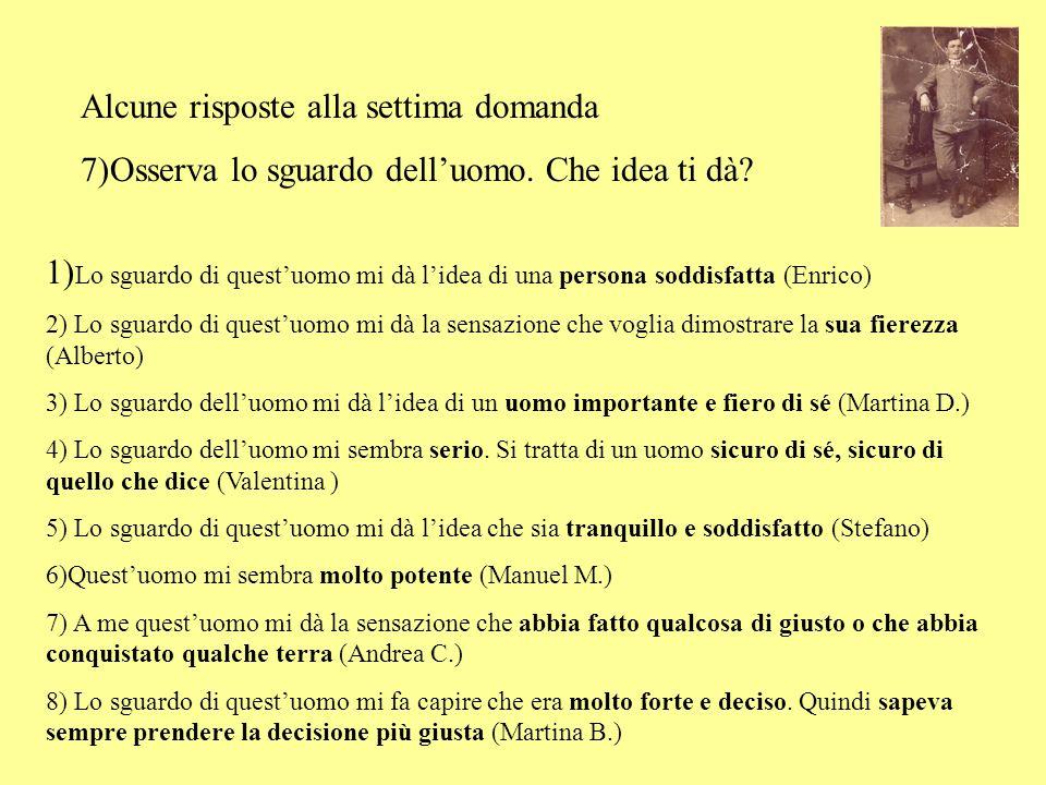 Alcune risposte alla settima domanda 7)Osserva lo sguardo dell'uomo. Che idea ti dà? 1) Lo sguardo di quest'uomo mi dà l'idea di una persona soddisfat