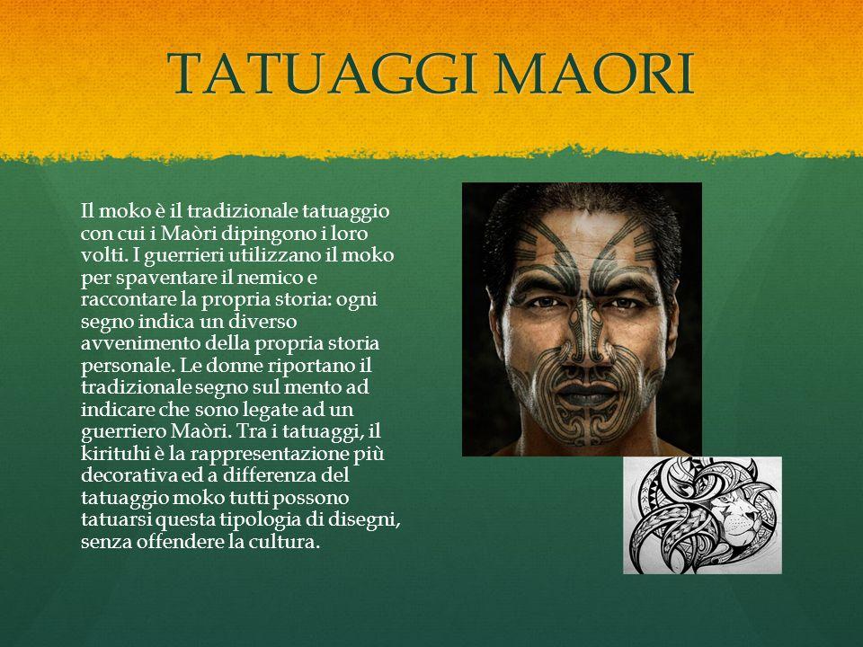 TATUAGGI MAORI Il moko è il tradizionale tatuaggio con cui i Maòri dipingono i loro volti. I guerrieri utilizzano il moko per spaventare il nemico e r