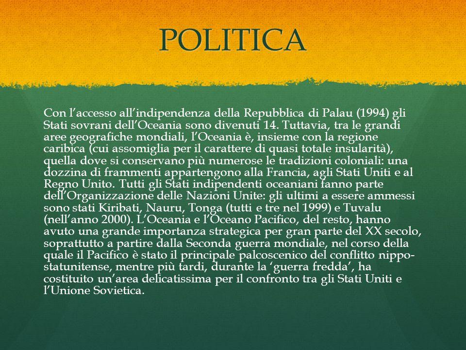 POLITICA Con l'accesso all'indipendenza della Repubblica di Palau (1994) gli Stati sovrani dell'Oceania sono divenuti 14. Tuttavia, tra le grandi aree