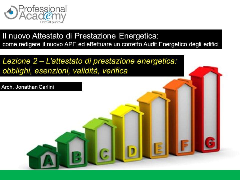 Lezione 2 – L'attestato di prestazione energetica: obblighi, esenzioni, validità, verifica Arch. Jonathan Carlini Il nuovo Attestato di Prestazione En