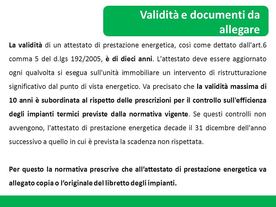 Validità e documenti da allegare La validità di un attestato di prestazione energetica, così come dettato dall'art.6 comma 5 del d.lgs 192/2005, è di