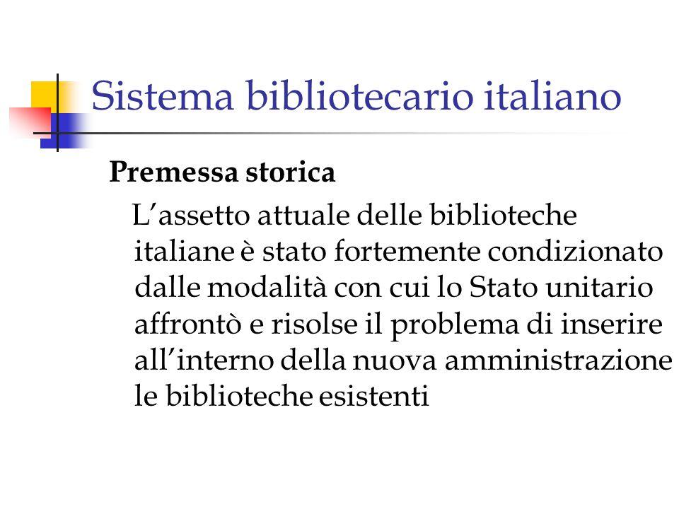 Sistema bibliotecario italiano Premessa storica L'assetto attuale delle biblioteche italiane è stato fortemente condizionato dalle modalità con cui lo Stato unitario affrontò e risolse il problema di inserire all'interno della nuova amministrazione le biblioteche esistenti