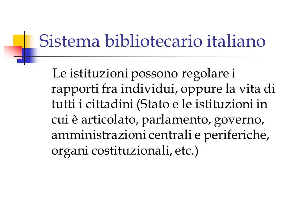 Sistema bibliotecario italiano Le istituzioni possono regolare i rapporti fra individui, oppure la vita di tutti i cittadini (Stato e le istituzioni in cui è articolato, parlamento, governo, amministrazioni centrali e periferiche, organi costituzionali, etc.)
