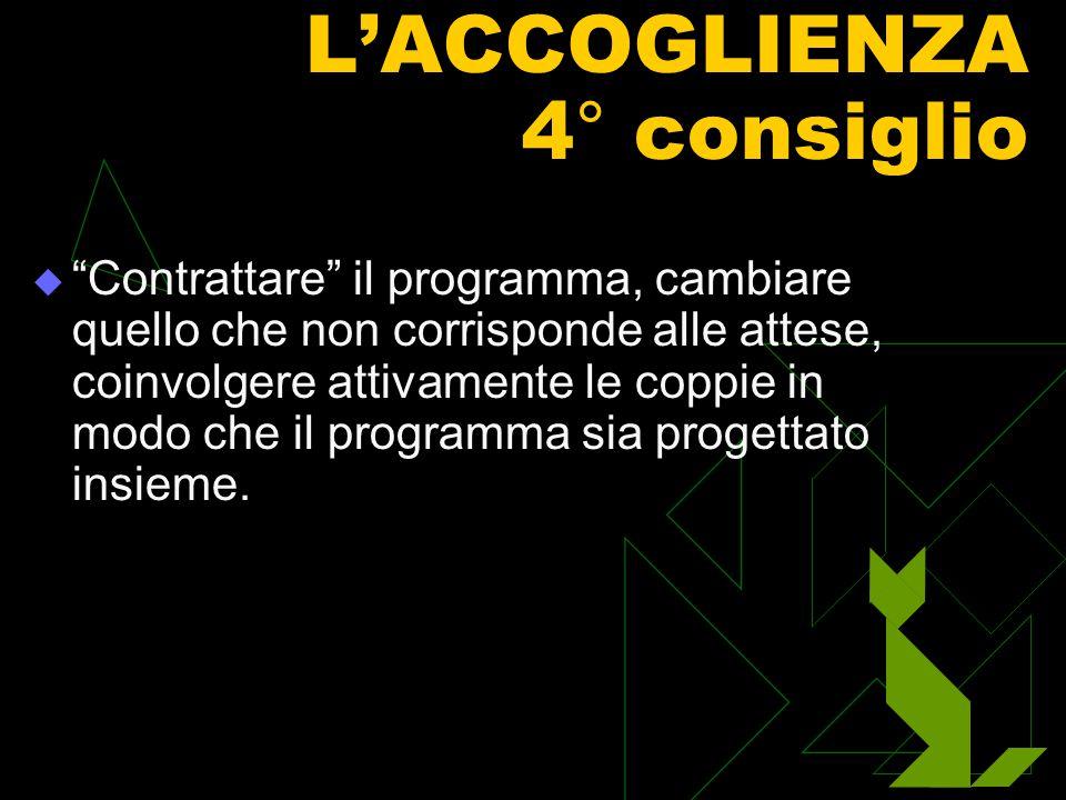 L'ACCOGLIENZA 4° consiglio   Contrattare il programma, cambiare quello che non corrisponde alle attese, coinvolgere attivamente le coppie in modo che il programma sia progettato insieme.