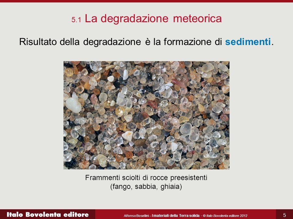 Alfonso Bosellini – I materiali della Terra solida - © Italo Bovolenta editore 2012 6 Risultato della degradazione è la formazione di sedimenti.
