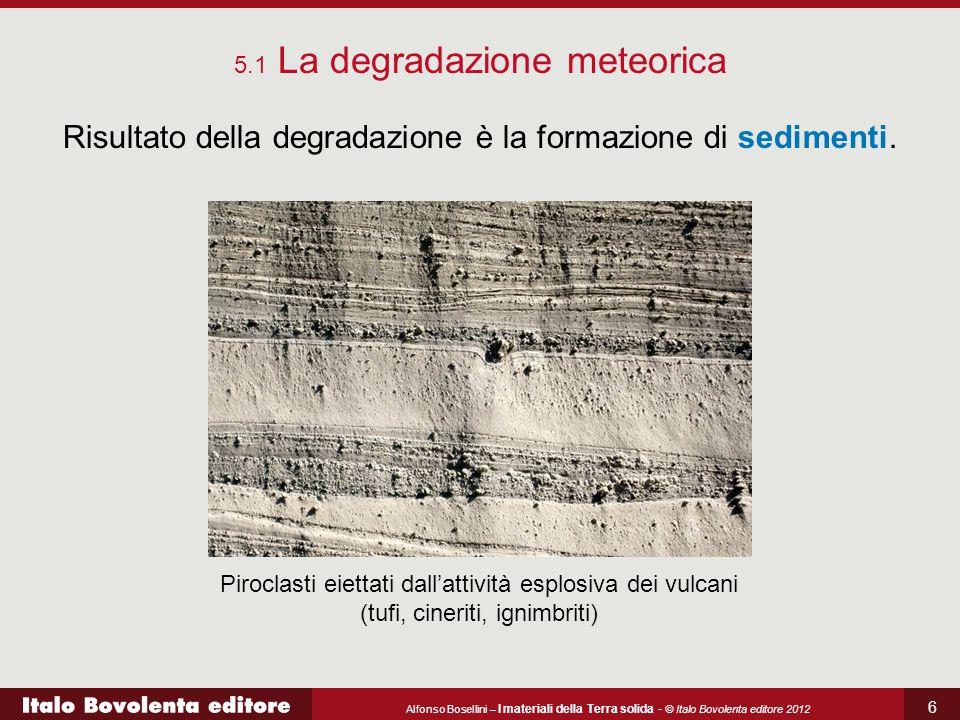 Alfonso Bosellini – I materiali della Terra solida - © Italo Bovolenta editore 2012 7 Risultato della degradazione è la formazione di sedimenti.