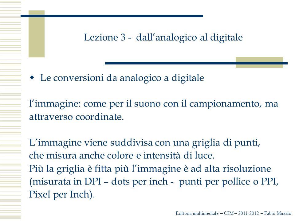 Lezione 3 - dall'analogico al digitale  Le conversioni da analogico a digitale l'immagine: come per il suono con il campionamento, ma attraverso coor
