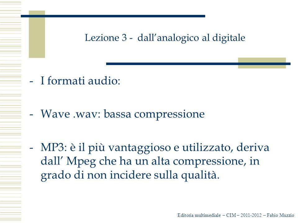 Lezione 3 - dall'analogico al digitale -I formati audio: -Wave.wav: bassa compressione -MP3: è il più vantaggioso e utilizzato, deriva dall' Mpeg che