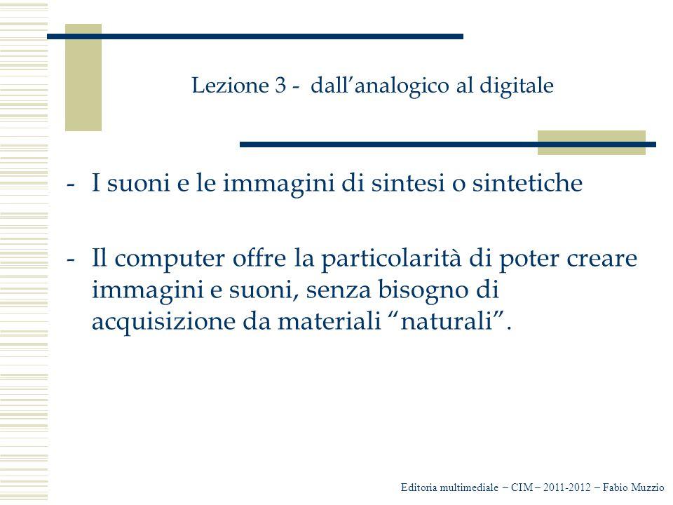 Lezione 3 - dall'analogico al digitale -I suoni e le immagini di sintesi o sintetiche -Il computer offre la particolarità di poter creare immagini e s