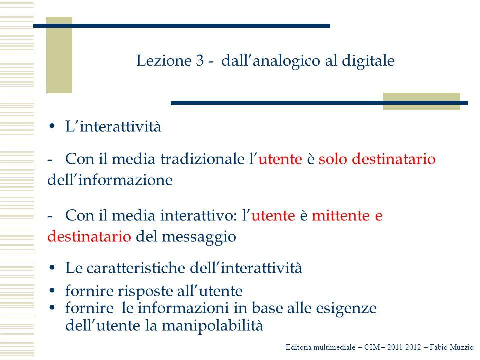 Lezione 3 - dall'analogico al digitale L'interattività -Con il media tradizionale l'utente è solo destinatario dell'informazione -Con il media interat