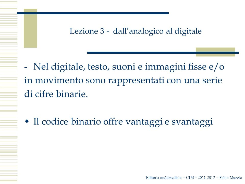 Lezione 3 - dall'analogico al digitale -Con la sintesi sottrattiva la luce viene sottratta e quindi i colori diventano più scuri -se togliamo il rosso alla combinazione dei tre colori primari otteniamo il Ciano -se togliamo il verde otteniamo il Magenta -Se togliamo il blu otterremo il Giallo Editoria multimediale – CIM – 2011-2012 – Fabio Muzzio