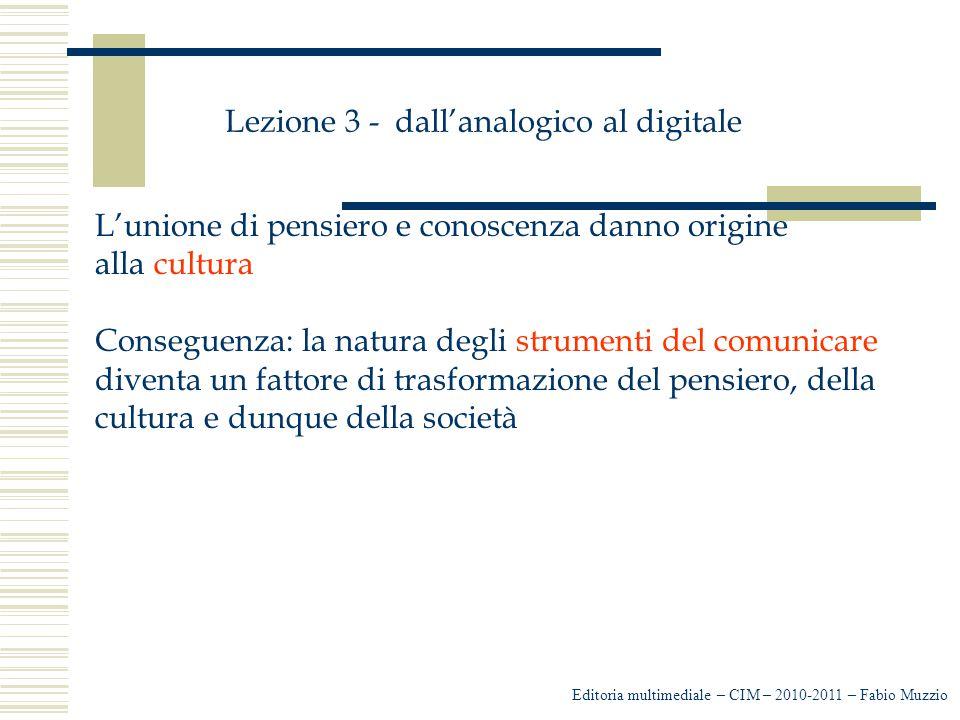 Lezione 3 - dall'analogico al digitale L'unione di pensiero e conoscenza danno origine alla cultura Conseguenza: la natura degli strumenti del comunicare diventa un fattore di trasformazione del pensiero, della cultura e dunque della società Editoria multimediale – CIM – 2010-2011 – Fabio Muzzio