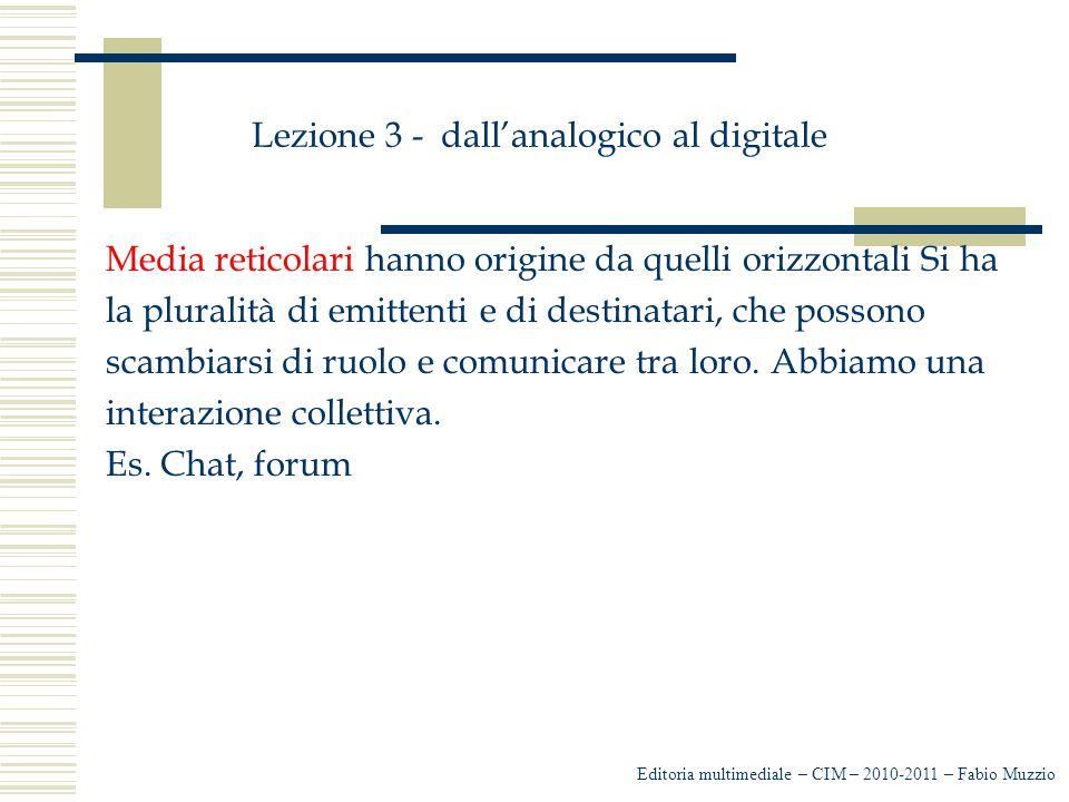 Lezione 3 - dall'analogico al digitale Media reticolari hanno origine da quelli orizzontali Si ha la pluralità di emittenti e di destinatari, che poss