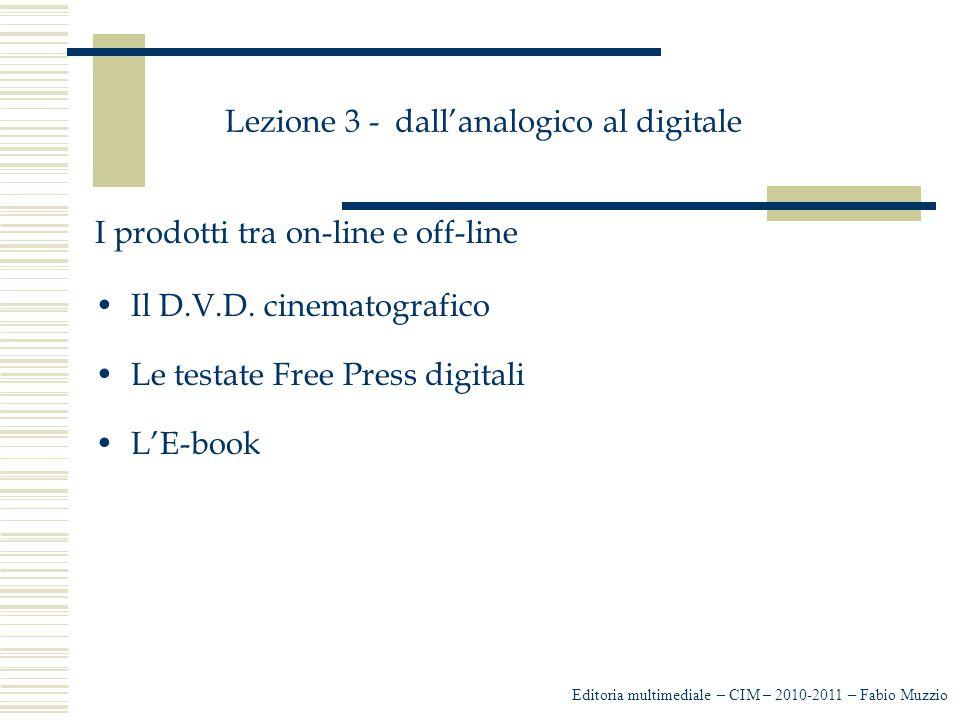 Lezione 3 - dall'analogico al digitale I prodotti tra on-line e off-line Il D.V.D. cinematografico Le testate Free Press digitali L'E-book Editoria mu