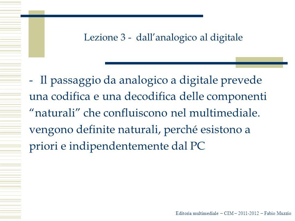 Lezione 3 - dall'analogico al digitale -Testo -Suono -Immagine -Video -A queste naturali si contrappongono le componenti sintetiche … Editoria multimediale – CIM – 2011-2012 – Fabio Muzzio