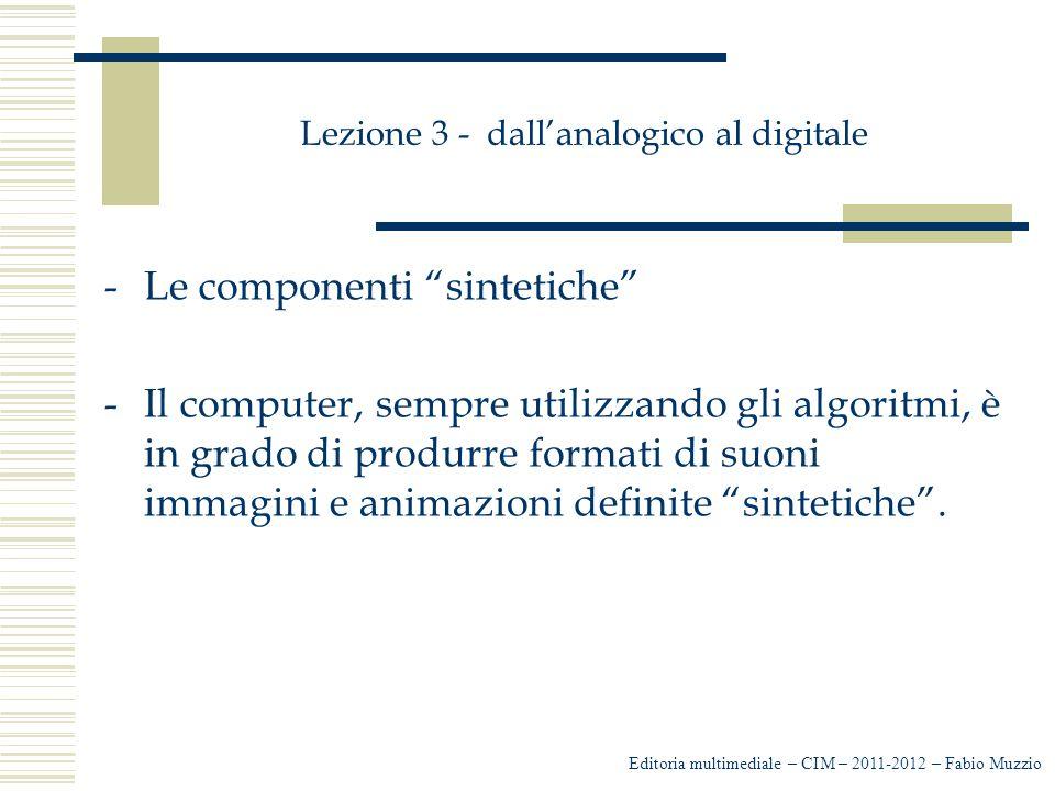 """Lezione 3 - dall'analogico al digitale -Le componenti """"sintetiche"""" -Il computer, sempre utilizzando gli algoritmi, è in grado di produrre formati di s"""