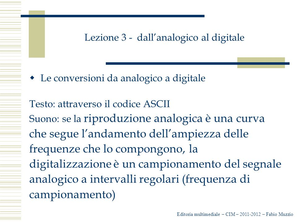 Lezione 3 - dall'analogico al digitale  Le conversioni da analogico a digitale Testo: attraverso il codice ASCII Suono: se la riproduzione analogica