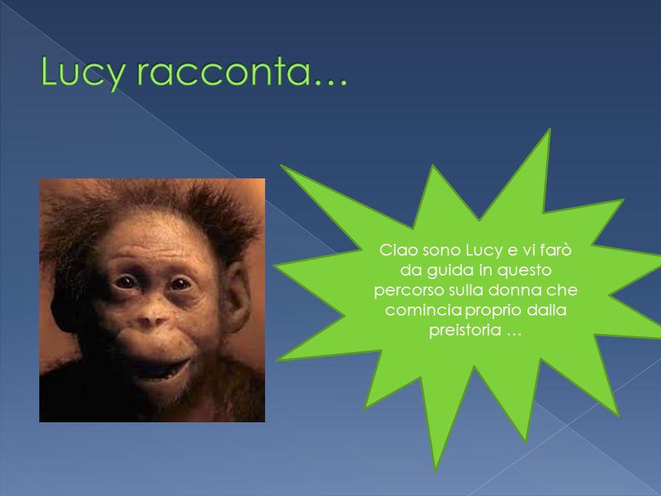Ciao sono Lucy e vi farò da guida in questo percorso sulla donna che comincia proprio dalla preistoria …