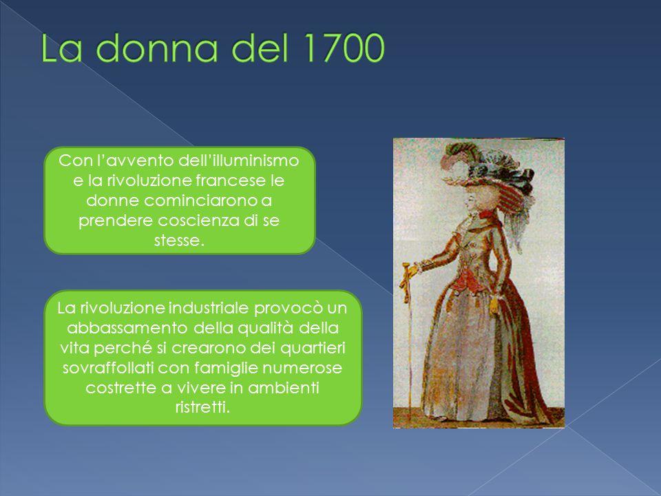 Con l'avvento dell'illuminismo e la rivoluzione francese le donne cominciarono a prendere coscienza di se stesse. La rivoluzione industriale provocò u