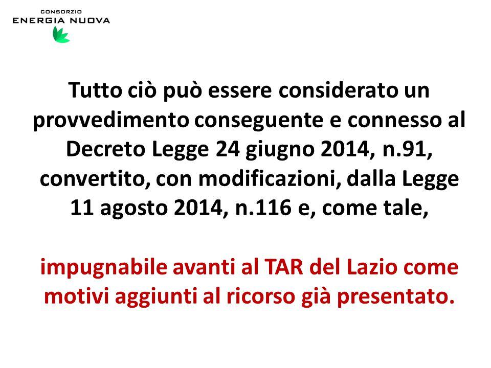 Tutto ciò può essere considerato un provvedimento conseguente e connesso al Decreto Legge 24 giugno 2014, n.91, convertito, con modificazioni, dalla Legge 11 agosto 2014, n.116 e, come tale, impugnabile avanti al TAR del Lazio come motivi aggiunti al ricorso già presentato.