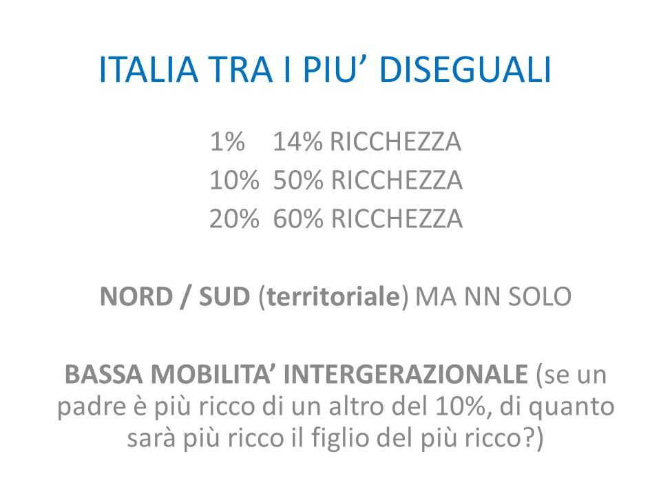 ITALIA TRA I PIU' DISEGUALI 1% 14% RICCHEZZA 10% 50% RICCHEZZA 20% 60% RICCHEZZA NORD / SUD (territoriale) MA NN SOLO BASSA MOBILITA' INTERGERAZIONALE (se un padre è più ricco di un altro del 10%, di quanto sarà più ricco il figlio del più ricco )