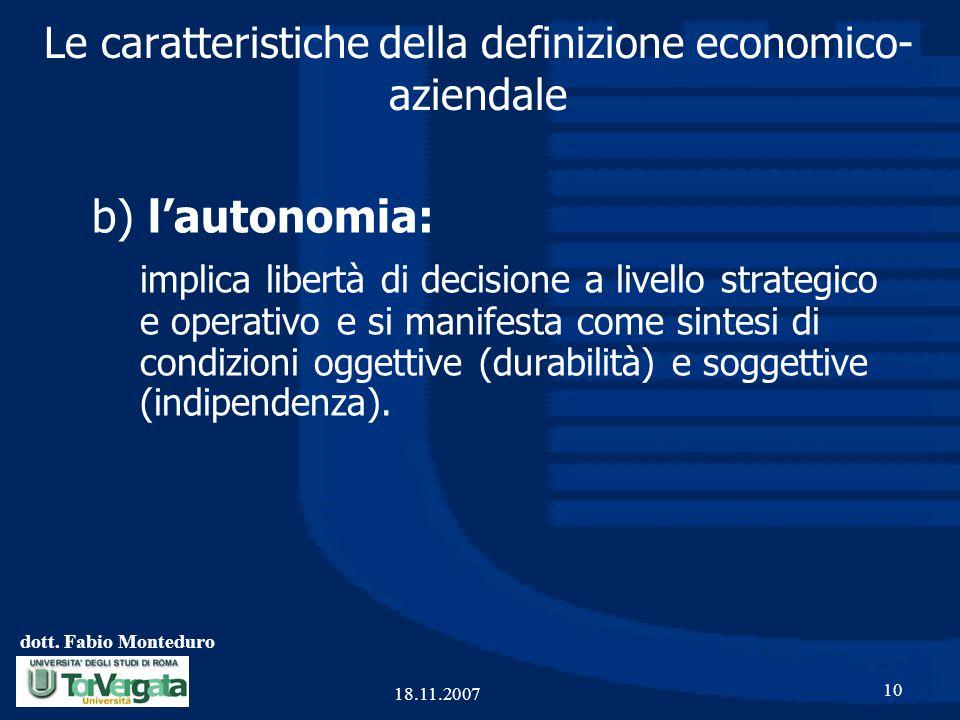 dott. Fabio Monteduro 10 18.11.2007 Le caratteristiche della definizione economico- aziendale b) l'autonomia: implica libertà di decisione a livello s