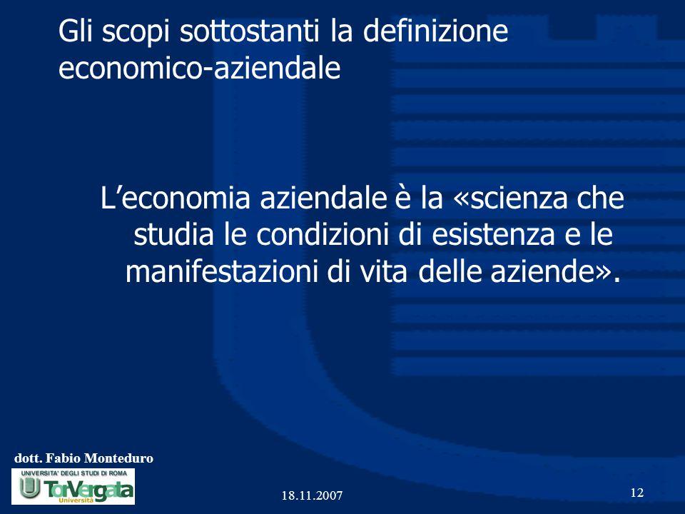 dott. Fabio Monteduro 12 18.11.2007 Gli scopi sottostanti la definizione economico-aziendale L'economia aziendale è la «scienza che studia le condizio
