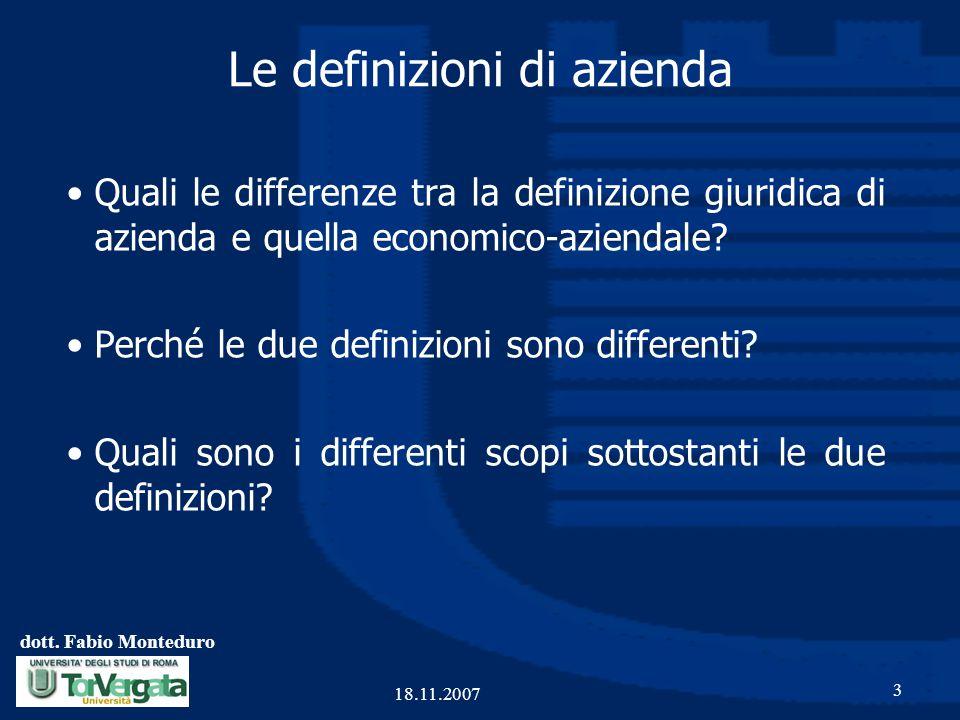 dott. Fabio Monteduro 3 18.11.2007 Le definizioni di azienda Quali le differenze tra la definizione giuridica di azienda e quella economico-aziendale?
