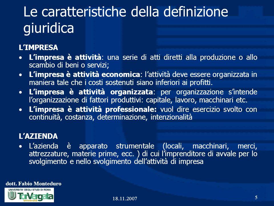 dott. Fabio Monteduro 5 18.11.2007 Le caratteristiche della definizione giuridica L'IMPRESA L'impresa è attività: una serie di atti diretti alla produ