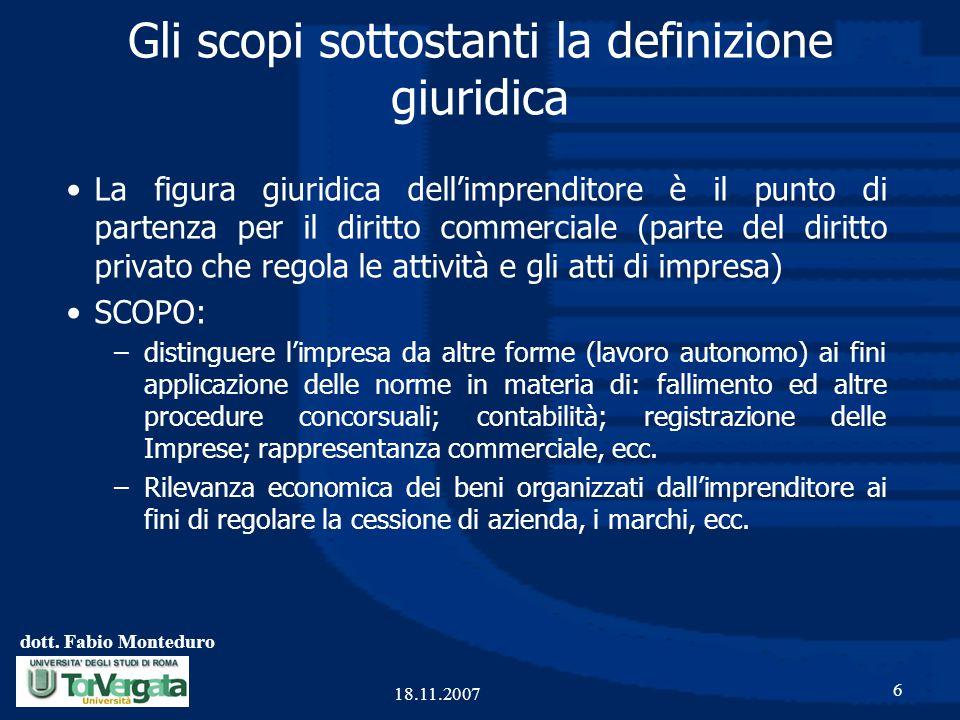dott. Fabio Monteduro 6 18.11.2007 Gli scopi sottostanti la definizione giuridica La figura giuridica dell'imprenditore è il punto di partenza per il