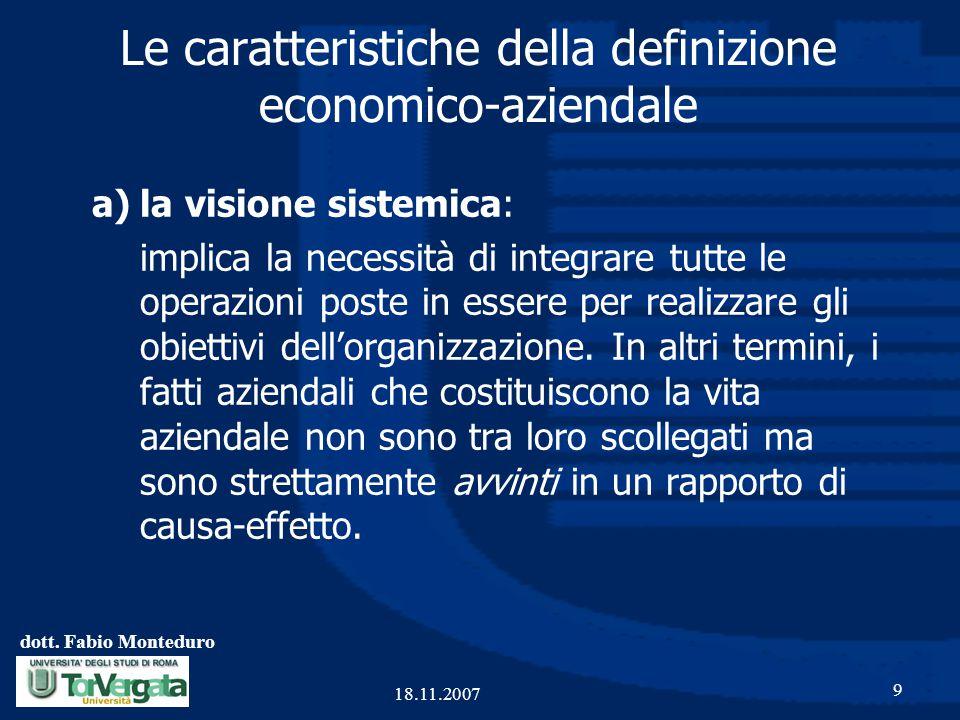dott. Fabio Monteduro 9 18.11.2007 Le caratteristiche della definizione economico-aziendale a)la visione sistemica: implica la necessità di integrare