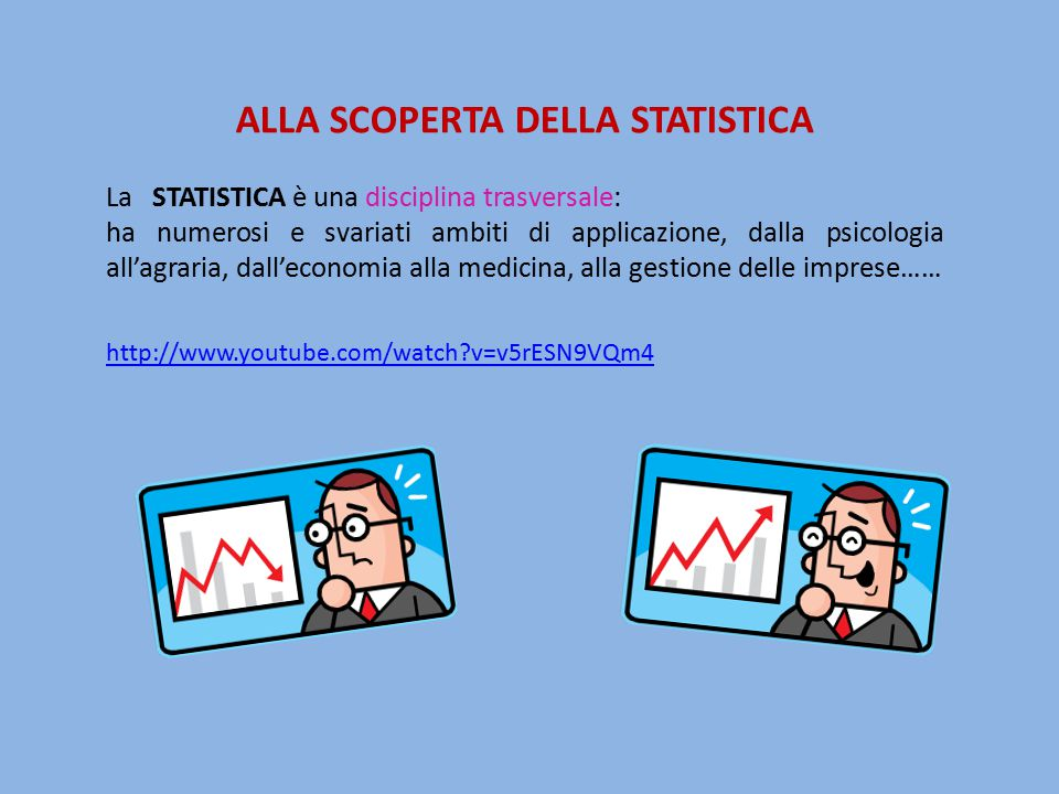 ALLA SCOPERTA DELLA STATISTICA La STATISTICA è una disciplina trasversale: ha numerosi e svariati ambiti di applicazione, dalla psicologia all'agraria