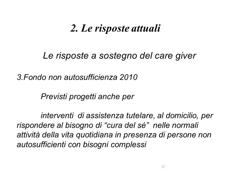 20 Le risposte a sostegno del care giver 3.Fondo non autosufficienza 2010 Previsti progetti anche per interventi di assistenza tutelare, al domicilio,