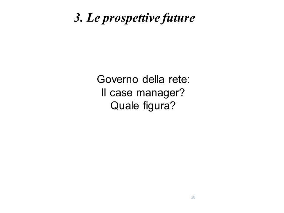 38 Governo della rete: Il case manager? Quale figura? 3. Le prospettive future