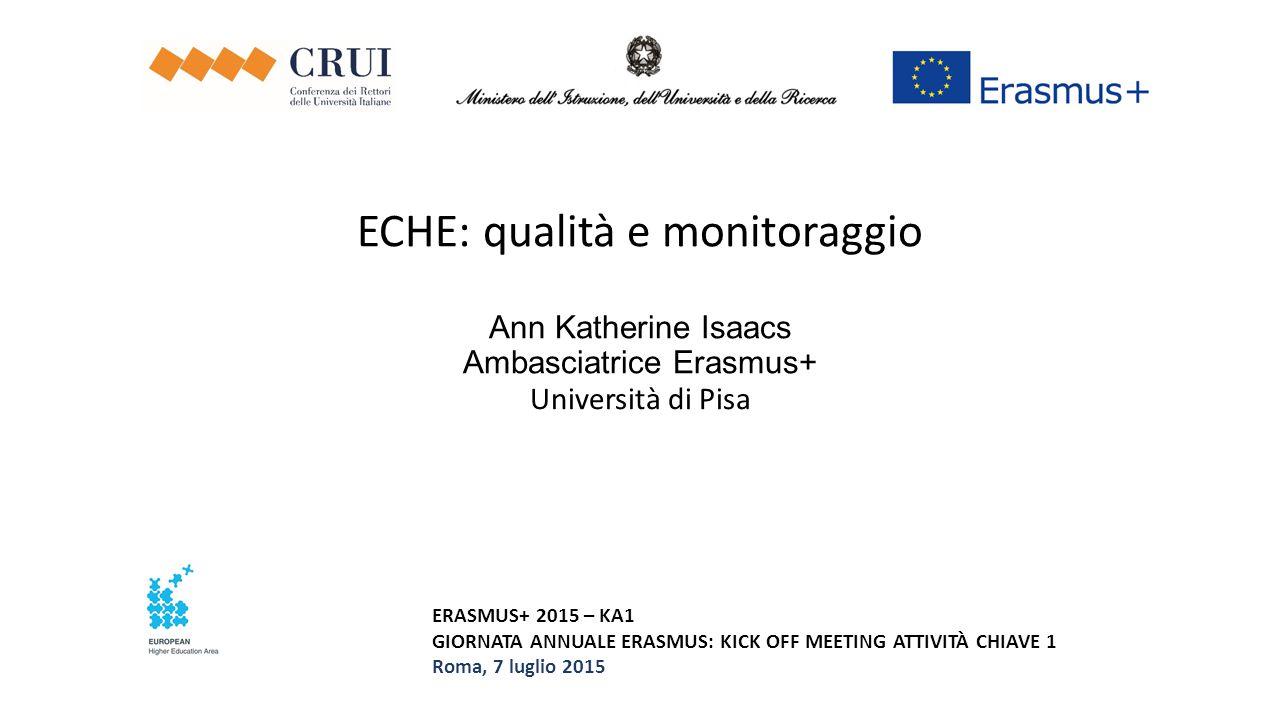 ECHE: qualità e monitoraggio Ann Katherine Isaacs Ambasciatrice Erasmus+ Università di Pisa ERASMUS+ 2015 – KA1 GIORNATA ANNUALE ERASMUS: KICK OFF MEE