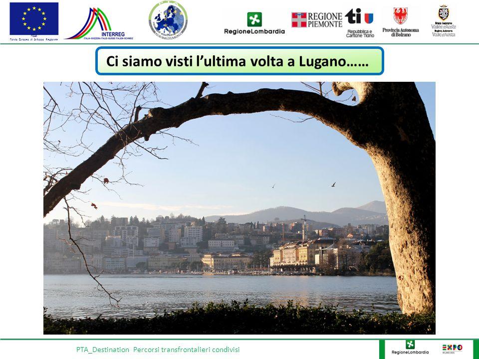 FESR Fondo Europeo di Sviluppo Regionale PTA_Destination Percorsi transfrontalieri condivisi Ci siamo visti l'ultima volta a Lugano……