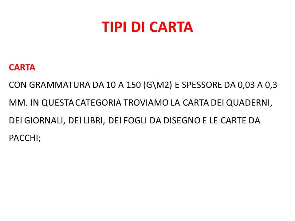 TIPI DI CARTA CARTA CON GRAMMATURA DA 10 A 150 (G\M2) E SPESSORE DA 0,03 A 0,3 MM. IN QUESTA CATEGORIA TROVIAMO LA CARTA DEI QUADERNI, DEI GIORNALI, D