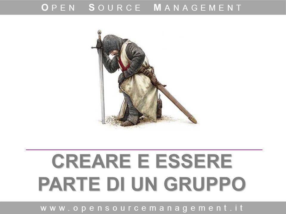 CREARE E ESSERE PARTE DI UN GRUPPO www.opensourcemanagement.it O PEN S OURCE M ANAGEMENT