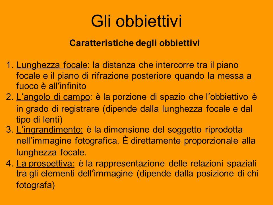 Gli obbiettivi Caratteristiche degli obbiettivi 1.Lunghezza focale: la distanza che intercorre tra il piano focale e il piano di rifrazione posteriore