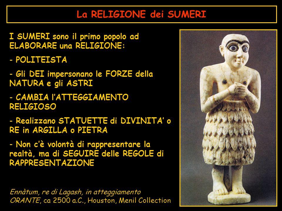 La RELIGIONE dei SUMERI I SUMERI sono il primo popolo ad ELABORARE una RELIGIONE: - POLITEISTA - Gli DEI impersonano le FORZE della NATURA e gli ASTRI