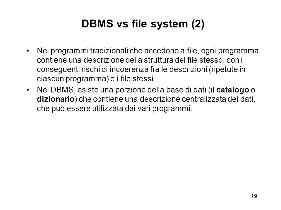 19 DBMS vs file system (2) Nei programmi tradizionali che accedono a file, ogni programma contiene una descrizione della struttura del file stesso, co